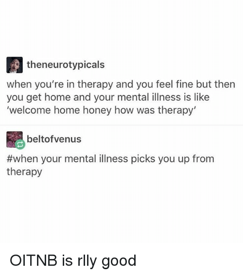Memes, Good, and Home: theneurotypicals  when you're in therapy and you feel fine but then  you get home and your mental illness is like  'welcome home honey how was therapy'  beltofvenus  #when your mental illness picks you up from  therapy OITNB is rlly good