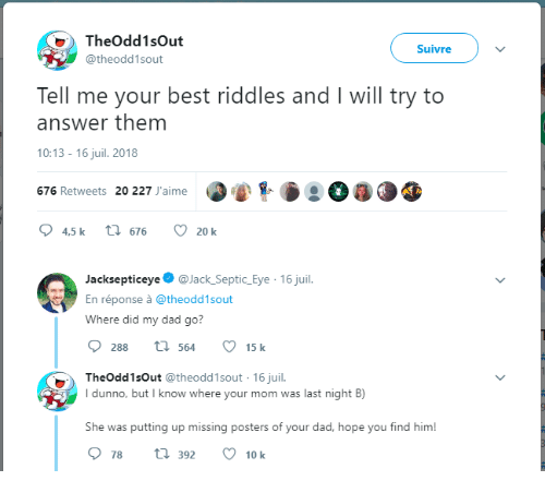 Dad, Best, and Hope: TheOdd1sOut  @theodd1sout  Suivre  Tell me your best riddles and I will try to  answer them  10:13-16 juil. 2018  676 Retweets 20 227 J'aime  4,5 k t 676  20 k  Jacksepticeye@Jack_Septic_Eye 16 juil.  En réponse à @theodd1sout  Where did my dad go?  288 564 15 k  TheOdd1sOut @theodd1sout 16 juil.  dunno, but I know where your mom was last night B)  She was putting up missing posters of your dad, hope you find him  78 t 3 10 k