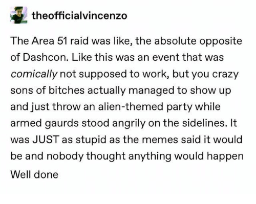 area 51: theofficialvincenzo  The Area 51 raid was like, the absolute opposite  of Dashcon. Like this was an event that was  comically not supposed to work, but you crazy  sons of bitches actually managed to show up  and just throw an alien-themed party while  armed gaurds stood angrily on the sidelines. It  was JUST as stupid as the memes said it would  be and nobody thought anything would happen  Well done