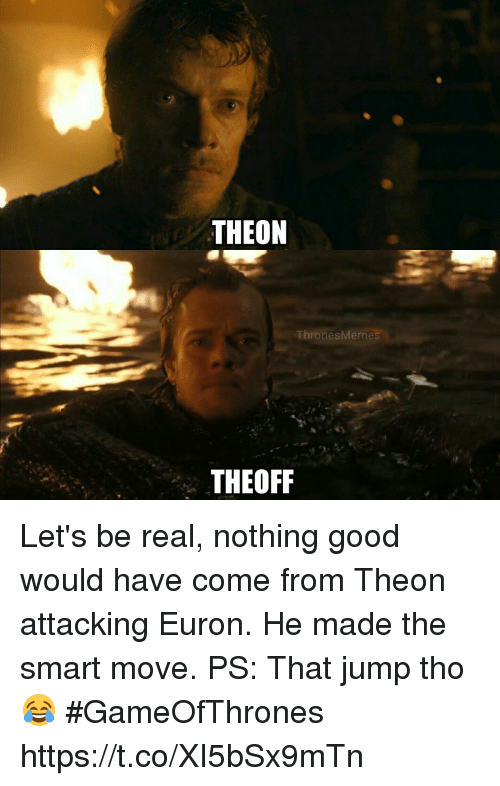 Good, Gameofthrones, and Smart: THEON  ThronesMeme  THEOFF Let's be real, nothing good would have come from Theon attacking Euron. He made the smart move. PS: That jump tho 😂 #GameOfThrones https://t.co/XI5bSx9mTn