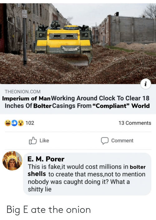"""Big E: THEONION.COM  Imperium of ManWorking Around Clock To Clear 18  Inches Of Bolter Casings From """"Compliant"""" world  102  13 Comments  ן Like  Comment  E. M. Porer  This is fake,it would cost millions in bolter  shells to create that mess,not to mention  nobody was caught doing it? What a  shitty lie Big E ate the onion"""