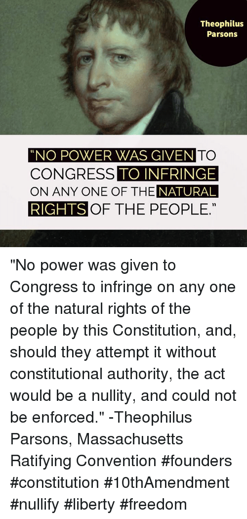 """Memes, Constitution, and Massachusetts: Theophilus  Parsons  NO POWER WAS GIVEN TO  TO INFRINGE  NATURAL  RIGHTS OF THE PEOPLE.  CONGRESS  ON ANY ONE OF THE """"No power was given to Congress to infringe on any one of the natural rights of the people by this Constitution, and, should they attempt it without constitutional authority, the act would be a nullity, and could not be enforced."""" -Theophilus Parsons, Massachusetts Ratifying Convention  #founders #constitution #10thAmendment #nullify #liberty #freedom"""