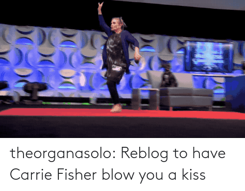 Reblog: theorganasolo:  Reblog to have Carrie Fisher blow you a kiss