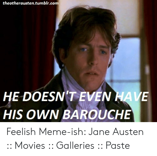 Austin Meme: theotherausten.tumblr.com  HE DOESN'T EVEN HAVE  HIS OWN BAROUCHE Feelish Meme-ish: Jane Austen :: Movies :: Galleries :: Paste