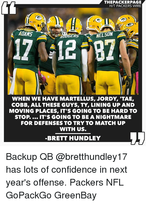 martellus: THEPACKERPAGE  HTT PACKERS WIRE  ADAMS  A  ERS  12  NELSON  WHEN WE HAVE MARTELLUS, JORDY TAE,  COBB, ALL THESE GUYS, TY, LINING UP AND  MOVING PLACES, IT'S GOING TO BE HARD TO  STOP IT'S GOING TO BE A NIGHTMARE  FOR DEFENSES TO TRY TO MATCH UP  WITH US.  BRETT HUNDLEY Backup QB @bretthundley17 has lots of confidence in next year's offense. Packers NFL GoPackGo GreenBay
