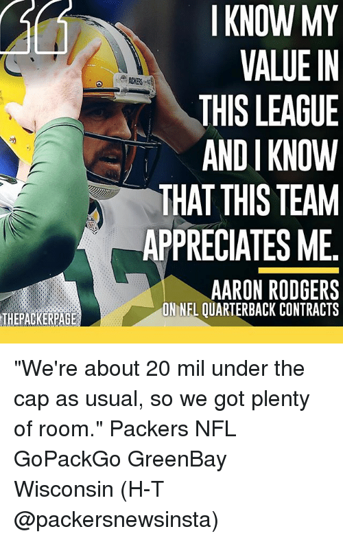"andie: THEPACKERPAGE  I KNOW MY  VALUE IN  THIS LEAGUE  ANDI KNOW  THAT THIS TEAM  APPRECIATES ME  AARON RODGERS  ONNEL OUARTERBACK CONTRACTS ""We're about 20 mil under the cap as usual, so we got plenty of room."" Packers NFL GoPackGo GreenBay Wisconsin (H-T @packersnewsinsta)"