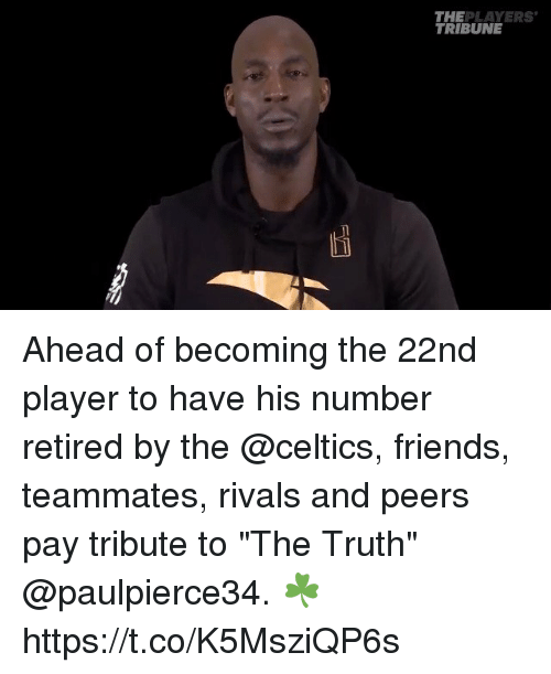 "Friends, Memes, and Celtics: THEPLAYERS  TRIBUNE Ahead of becoming the 22nd player to have his number retired by the @celtics, friends, teammates, rivals and peers pay tribute to ""The Truth"" @paulpierce34. ☘️ https://t.co/K5MsziQP6s"