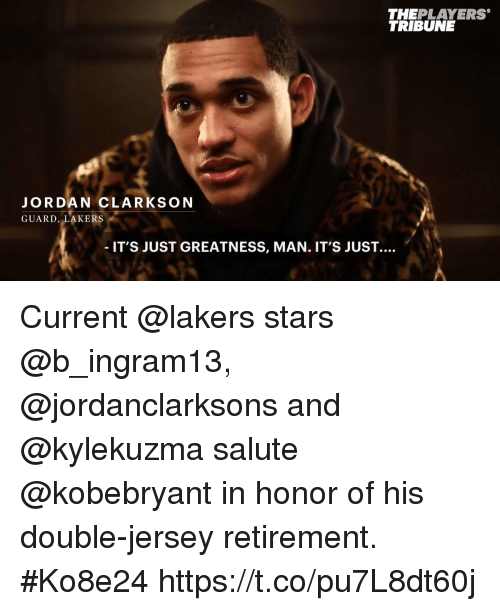 Jordan Clarkson, Los Angeles Lakers, and Memes: THEPLAYERS  TRIBUNE  JORDAN CLARKSON  GUARD, LAKERS  IT'S JUST GREATNESS, MAN. IT'S JUST. Current @lakers stars @b_ingram13, @jordanclarksons and @kylekuzma salute @kobebryant in honor of his double-jersey retirement. #Ko8e24 https://t.co/pu7L8dt60j