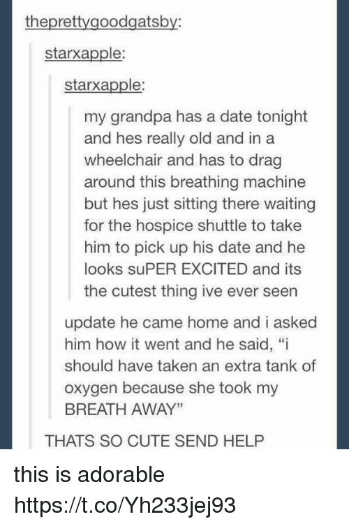 """Cute, Taken, and Grandpa: theprettygoodgatsby:  starxapple  starxapple  my grandpa has a date tonight  and hes really old and in a  wheelchair and has to drag  around this breathing machine  but hes just sitting there waiting  for the hospice shuttle to take  him to pick up his date and he  looks suPER EXCITED and its  the cutest thing ive ever seen  update he came home and i asked  him how it went and he said, """"i  should have taken an extra tank of  oxygen because she took my  BREATH AWAY""""  THATS SO CUTE SEND HELP this is adorable https://t.co/Yh233jej93"""
