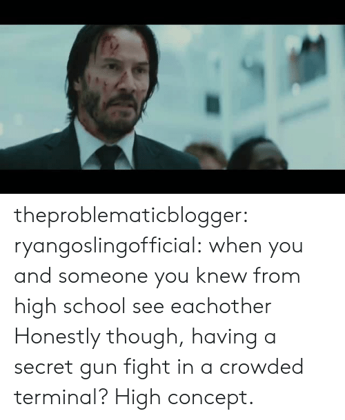 School, Tumblr, and Blog: theproblematicblogger:  ryangoslingofficial: when you and someone you knew from high school see eachother Honestly though, having a secret gun fight in a crowded terminal? High concept.