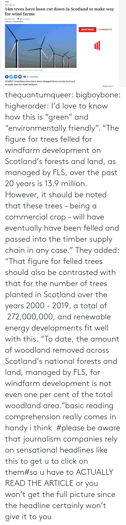 "i think: thequantumqueer: bigboybone:  higherorder: I'd love to know how this is ""green"" and ""environmentally friendly"".  ""The figure for trees felled for windfarm development on Scotland's forests and land, as managed by FLS, over the past 20 years is 13.9 million. However, it should be noted that these trees – being a commercial crop – will have eventually have been felled and passed into the timber supply chain in any case."" They added: ""That figure for felled trees should also be contrasted with that for the number of trees planted in Scotland over the years 2000 - 2019, a total of  272,000,000, and renewable energy developments fit well with this. ""To date, the amount of woodland removed across Scotland's national forests and land, managed by FLS, for windfarm development is not even one per cent of the total woodland area.""basic reading comprehension really comes in handy i think   #please be aware that journalism companies rely on sensational headlines like this to get u to click on them#so u have to ACTUALLY READ THE ARTICLE or you won't get the full picture since the headline certainly won't give it to you"