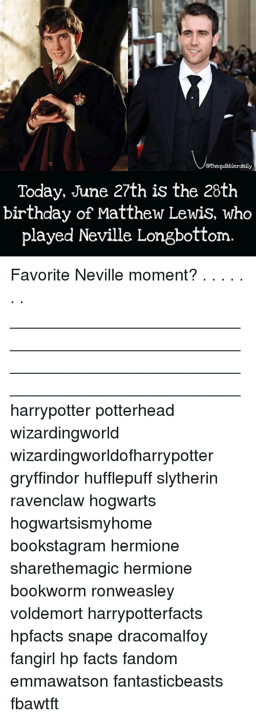 Longbottomed: @thequibblerdaily  Today, June 27th is the 28th  birthday of Matthew Lewis, who  played Neville Longbottom Favorite Neville moment? . . . . . . . __________________________________________________ __________________________________________________ harrypotter potterhead wizardingworld wizardingworldofharrypotter gryffindor hufflepuff slytherin ravenclaw hogwarts hogwartsismyhome bookstagram hermione sharethemagic hermione bookworm ronweasley voldemort harrypotterfacts hpfacts snape dracomalfoy fangirl hp facts fandom emmawatson fantasticbeasts fbawtft