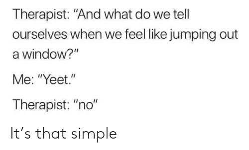 "what do: Therapist: ""And what do we tell  ourselves when we feel like jumping out  a window?""  Me: ""Yeet.""  Therapist: ""no"" It's that simple"