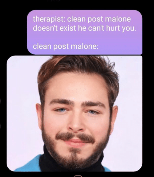 Post Malone: therapist: clean post malone  doesn't exist he can't hurt you.  clean post malone: