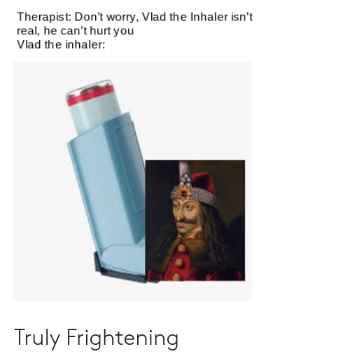 Reddit, Frightening, and You: Therapist: Don't worry, Vlad the Inhaler isn't  real, he can't hurt you  Vlad the inhaler: Truly Frightening