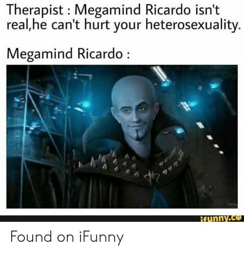 Megamind, Real, and Ricardo: Therapist Megamind Ricardo isn't  real,he can't hurt your heterosexuality.  Megamind Ricardo  ifunny.co Found on iFunny