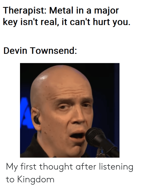 major key: Therapist: Metal in a major  key isn't real, it can't hurt you.  Devin Townsend: My first thought after listening to Kingdom