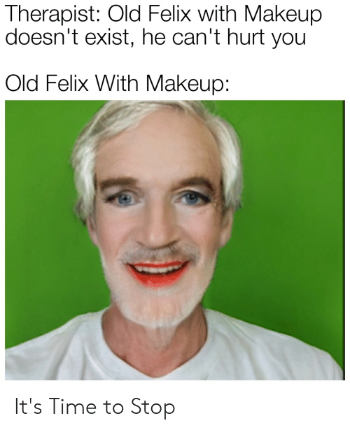 Makeup, Time, and Old: Therapist: Old Felix with Makeup  doesn't exist, he can't hurt you  Old Felix With Makeup: It's Time to Stop