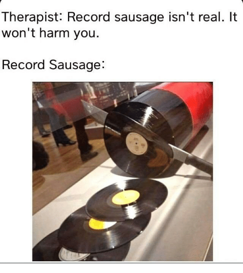 Record, Sausage, and You: Therapist: Record sausage isn't real. It  won't harm you.  Record Sausage: