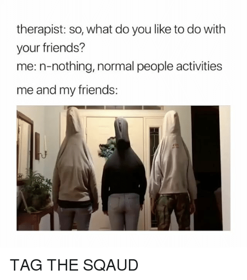 Friends, Girl Memes, and You: therapist: so, what do you like to do with  your friends?  me: n-nothing, normal people activities  me and my friends: TAG THE SQAUD