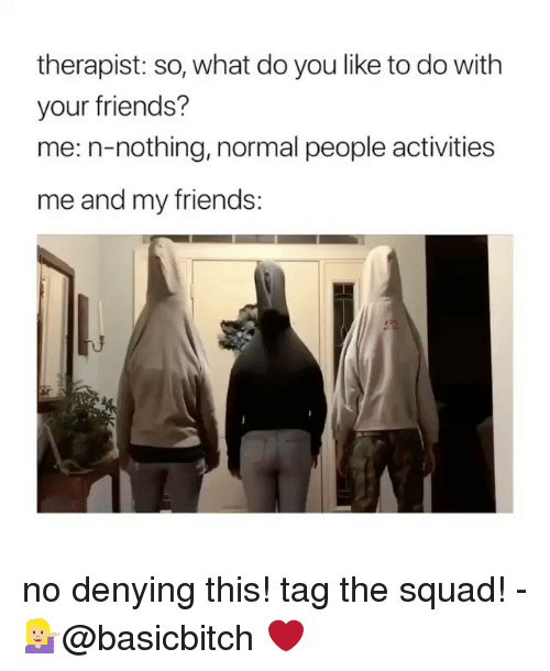 Friends, Squad, and Girl Memes: therapist: so, what do you like to do with  your friends?  me: n-nothing, normal people activities  me and my friends: no denying this! tag the squad! - 💁🏼♀️@basicbitch ❤️