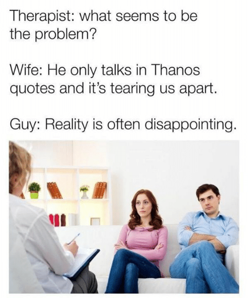 Quotes And: Therapist: what seems to be  the problem?  Wife: He only talks in Thanos  quotes and it's tearing us apart.  Guy: Reality is often disappointing