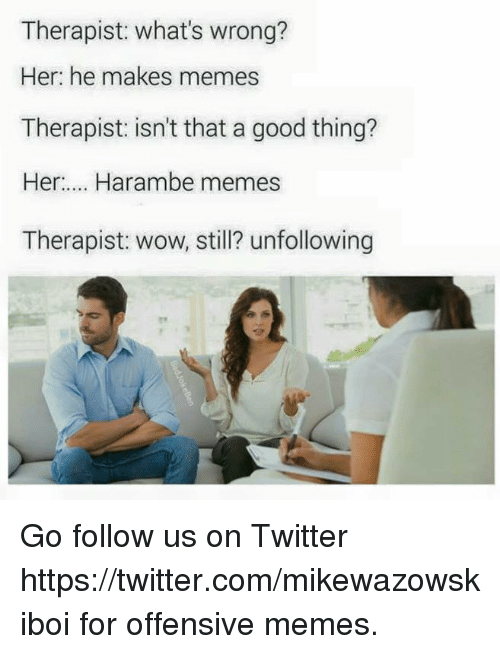 Therapist What S Wrong Her He Makes Memes Therapist Isn T