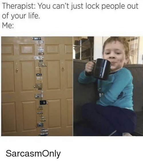 Funny, Life, and Memes: Therapist: You can't just lock people out  of your life.  Me: SarcasmOnly