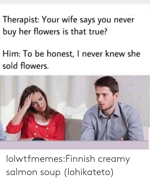 True, Tumblr, and Blog: Therapist: Your wife says you never  buy her flowers is that true?  Him: To be honest, I never knew she  sold flowers. lolwtfmemes:Finnish creamy salmon soup (lohikateto)