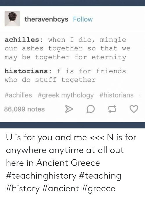 Friends, Greece, and History: theravenbcys Follow  achilles when I die, mingle  our ashes together so that we  may be together for eternity  historians: f is for friends  who do stuff together  #achilles #greek mythology #historians  86,099 notes U is for you and me <<< N is for anywhere anytime at all out here in Ancient Greece #teachinghistory #teaching #history #ancient #greece