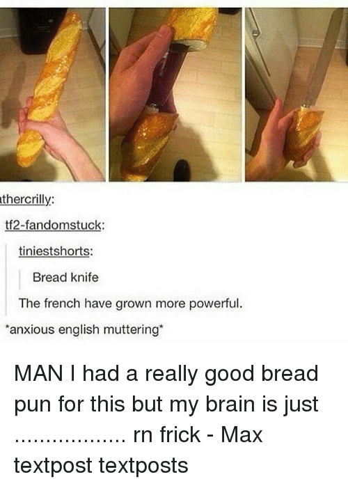 Frickly: thercrilly:  tf2-fandomstuck:  tiniestshorts  Bread knife  The french have grown more powerful.  anxious english muttering* MAN I had a really good bread pun for this but my brain is just .................. rn frick - Max textpost textposts