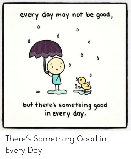 every day: There's Something Good in Every Day