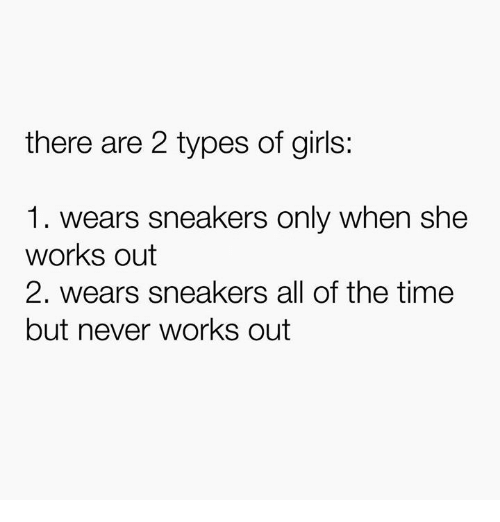 Girls, Sneakers, and Time: there are 2 types of girls:  1. wears sneakers only when she  works out  2. wears sneakers all of the time  but never works out