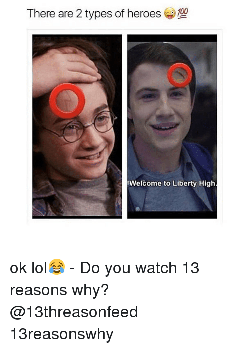 Lol, Memes, and Heroes: There are 2 types of heroes  Welcome to Liberty High. ok lol😂 - Do you watch 13 reasons why? @13threasonfeed 13reasonswhy