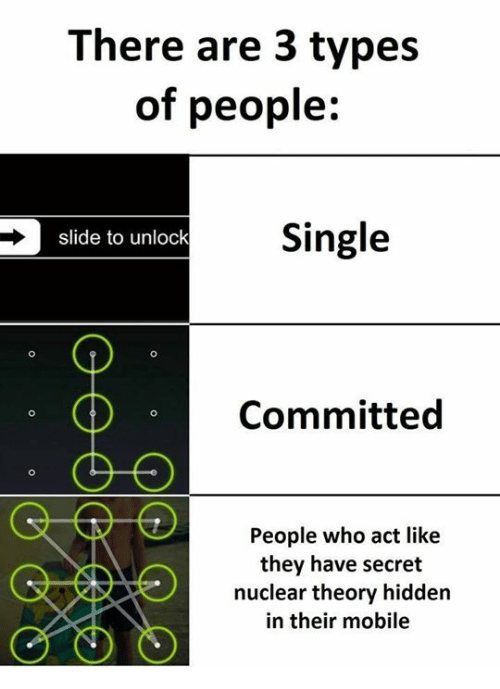 Memes, Mobile, and Single: There are 3 types  of people:  Single  slide to unlock  Committed  People who act like  they have secret  nuclear theory hidden  in their mobile