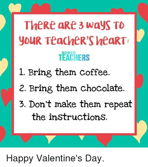 happy valentines: TheRe aRe 3 wayS TO  youR TeaChER'S htaRT  TEACHERS  BORED  1. Bring them coffee  2. Bring them chocolate  3. Don't make them repeat  the instructionS. Happy Valentine's Day.