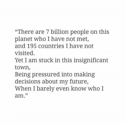 """Future, Decisions, and Who: """"There are 7 billion people on this  planet who I have not met,  and 195 countries I have not  visited.  Yet I am stuck in this insignificant  town,  Being pressured into making  decisions about my future,  When I barely even know who I  am."""""""