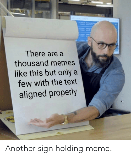 Meme, Memes, and Text: There are a  thousand memes  like this but only a  few with the text  aligned properly  PO Another sign holding meme.