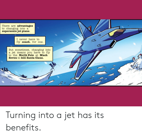 Santa Claus, Santa, and Never: There are advantages  to changing into a  supersonic jet plane  I never have to  fly coach, for one  But sometimes, changing into  a jet means you have to fly  to the North Pole at Mach  Seven to kill Santa Claus. Turning into a jet has its benefits.