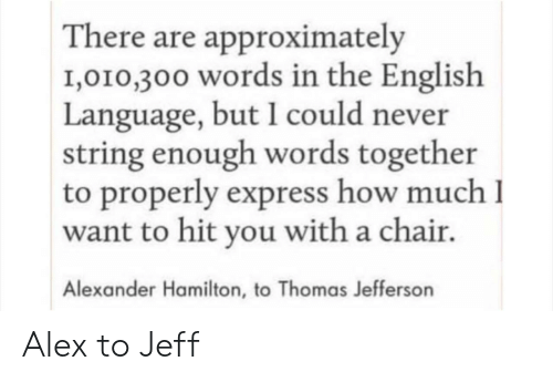 Thomas Jefferson, Express, and English: There are approximately  1,010,300 words in the English  Language, but I could never  string enough words together  to properly express how much I  want to hit you with a chair.  Alexander Hamilton, to Thomas Jefferson Alex to Jeff