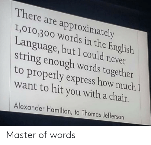 Express: There are approximately  I,010,300 Words in the English  Language, but 1 could never  string enough words together  to properly express how much 1  want to hit you with a chair.  Alexander Hamilton, to Thomas Jefferson Master of words