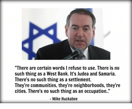 """Memes, Bank, and Banks: """"There are certain words l refuse to use. There is no  such thing as a West Bank. It's Judea and Samaria.  There's no such thing as a settlement.  They're communities, they're neighborhoods, they're  cities. There's no such thing as an occupation.  Mike Huckabee"""