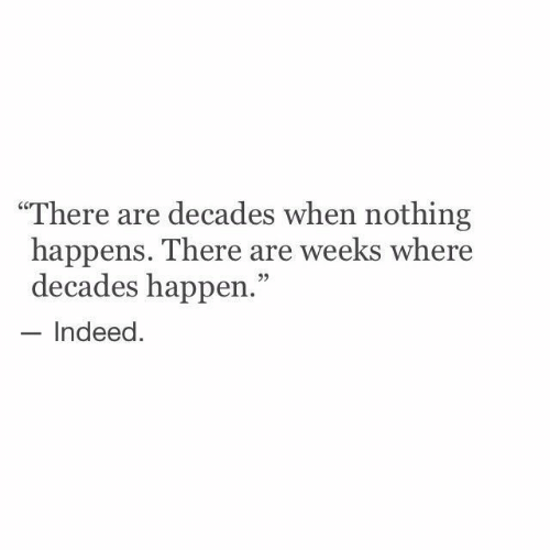 """Indeed, Nothing, and There: """"There are decades when nothing  happens. There are weeks where  decades happen.""""  Indeed."""