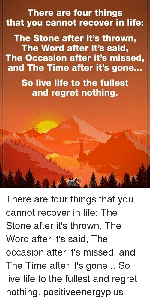 Life, Memes, and Regret: There are four things  that you cannot recover in life:  The Stone after it's thrown  The Word after it's said,  The occasion after it's missed  and The Time after it's gone...  So live life to the fullest  and regret nothing. There are four things that you cannot recover in life: The Stone after it's thrown, The Word after it's said, The occasion after it's missed, and The Time after it's gone... So live life to the fullest and regret nothing. positiveenergyplus