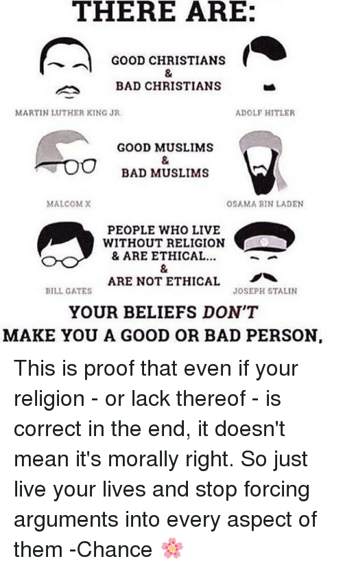 Hitlerism: THERE ARE:  GOOD CHRISTIANS  BAD CHRISTIANS  MARTIN LUTHER KING JR  ADOLF HITLER  GOOD MUSLIMS  BAD MUSLIMS  MALCOMX  OSAMA BIN LADEN  PEOPLE WHO LIVE  WITHOUT RELIGION  & ARE ETHICAL..  ARE NOT ETHICAL  YOUR BELIEFS DON'T  MAKE YOU A GOOD OR BAD PERSON  BILL GATES  JOSEPH STALIN This is proof that even if your religion - or lack thereof - is correct in the end, it doesn't mean it's morally right. So just live your lives and stop forcing arguments into every aspect of them -Chance 🌸