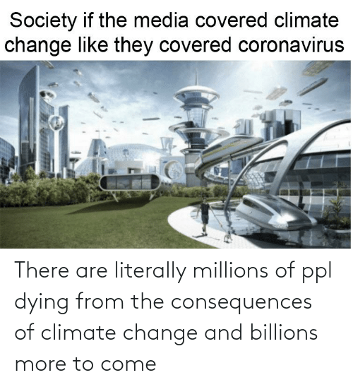 Billions: There are literally millions of ppl dying from the consequences of climate change and billions more to come