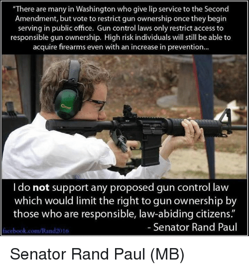"Rand Paul: ""There are many in Washington who give lip service to the Second  Amendment, but vote to restrict gun ownership once they begirn  serving in public office. Gun control laws only restrict access to  responsible gun ownership. High risk individuals will still be able to  acquire firearms even with an increase in prevention...  I do not support any proposed gun control law  which would limit the right to gun ownership by  those who are responsible, law-abiding citizens.""  Senator Rand Paul  facebook.com/Rand2016 Senator Rand Paul  (MB)"