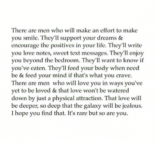 Watered: There are men who make an effort to make  you smile. They'l support your dreams &  encourage the positives in yourfe. They'll write  you love notes, swect text messages. They'll enjoy  you beyond the bedroom. They' want to know if  you've eaten. They'll feed your body when need  be & feed your mind if that's what you crave.  There are men who will love you in ways you've  yet to be loved & that love won't be watered  down by just a physical attraction. That love will  be deeper, so deep that the galaxy will be jealous.  I hope you find that. It's rare but so are you