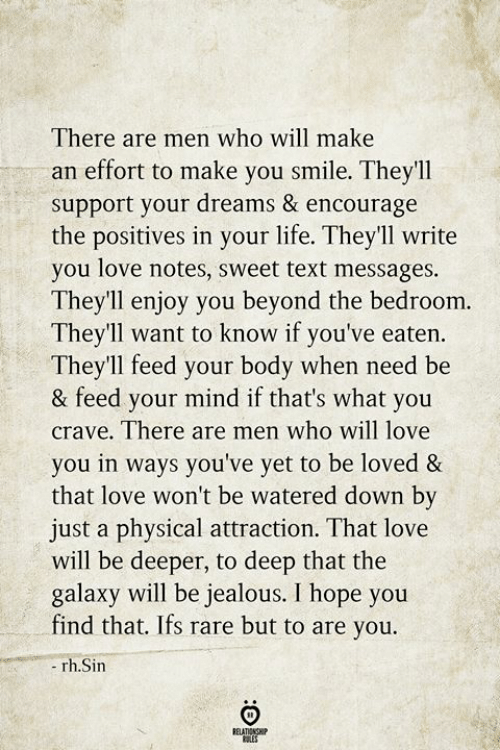 Jealous, Life, and Love: There are men who will make  an effort to make you smile. They'll  support your dreams & encourage  the positives in your life. They'll write  you love notes, sweet text messages.  Theyll enjoy you beyond the bedroom.  They'll want to know if you've eaten  They'll feed your body when need be  & feed your mind if that's what you  crave. There are men who will love  you in ways you've yet to be loved &  that love won't be watered down by  just a physical attraction. That love  will be deeper, to deep that the  galaxy will be jealous. I hope you  find that. Ifs rare but to are you.  rh.Sin  BEATIONSHIP