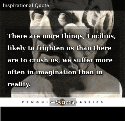 Crush, Reality, and Imagination: There are more things, Lucilius, likely to frighten us than there are to crush us; we suffer more often in imagination than in reality.
